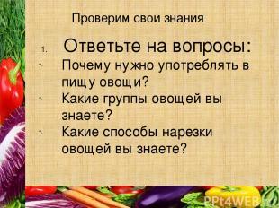 Проверим свои знания Ответьте на вопросы: Почему нужно употреблять в пищу овощи?
