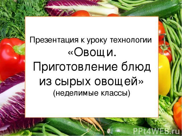 Презентация к уроку технологии «Овощи. Приготовление блюд из сырых овощей» (неделимые классы)