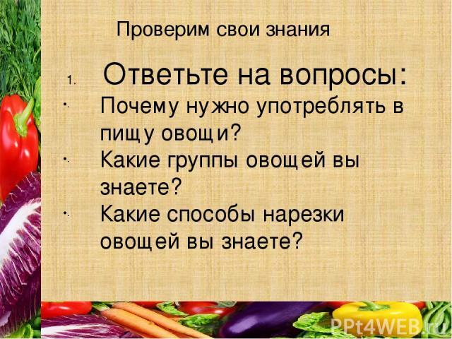 Проверим свои знания Ответьте на вопросы: Почему нужно употреблять в пищу овощи? Какие группы овощей вы знаете? Какие способы нарезки овощей вы знаете?