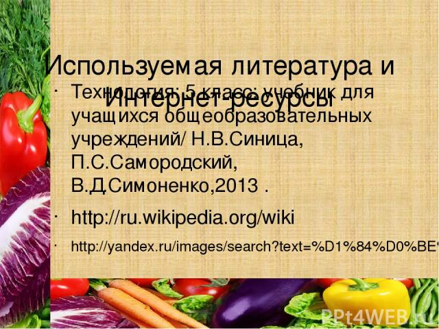Используемая литература и Интернет-ресурсы Технология: 5 класс: учебник для учащихся общеобразовательных учреждений/ Н.В.Синица, П.С.Самородский, В.Д.Симоненко,2013 . http://ru.wikipedia.org/wiki http://yandex.ru/images/search?text=%D1%84%D0%BE%D1%8…