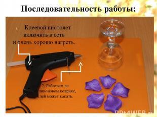 Последовательность работы: Клеевой пистолет включить в сеть и очень хорошо нагре