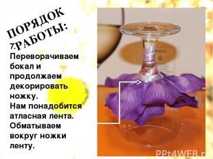 ПОРЯДОК РАБОТЫ: 7. Переворачиваем бокал и продолжаем декорировать ножку. Нам пон