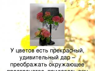 У цветов есть прекрасный, удивительный дар – преображать окружающее пространство