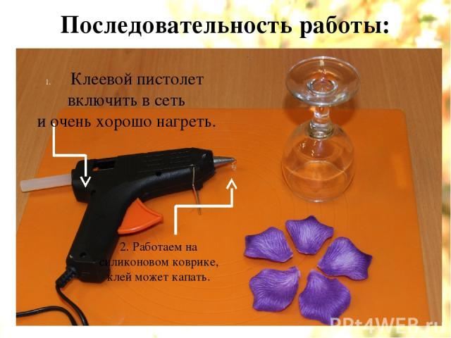 Последовательность работы: Клеевой пистолет включить в сеть и очень хорошо нагреть. 2. Работаем на силиконовом коврике, клей может капать.