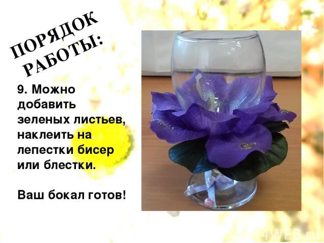 ПОРЯДОК РАБОТЫ: 9. Можно добавить зеленых листьев, наклеить на лепестки бисер или блестки. Ваш бокал готов!