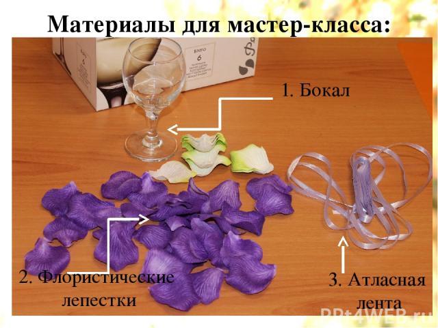 Материалы для мастер-класса: 1. Бокал 2. Флористические лепестки 3. Атласная лента