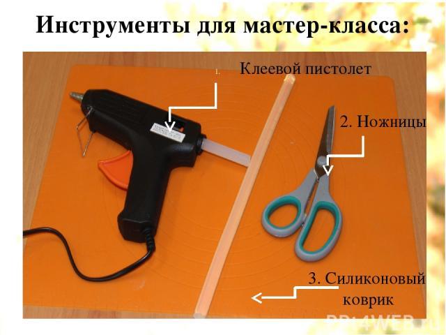 Инструменты для мастер-класса: Клеевой пистолет 2. Ножницы 3. Силиконовый коврик