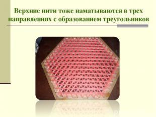 Верхние нити тоже наматываются в трех направлениях с образованием треугольников