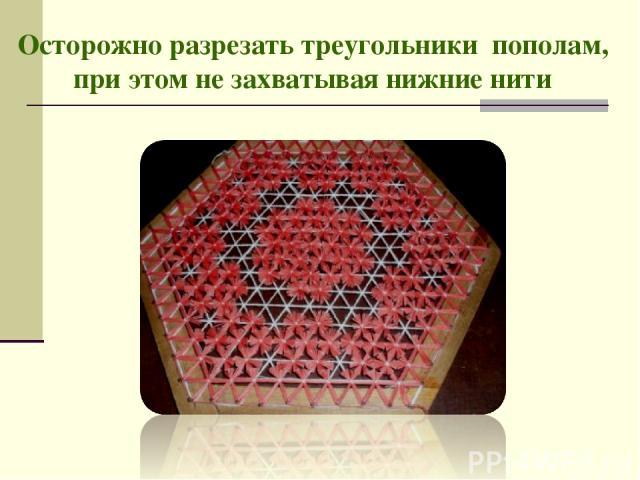 Осторожно разрезать треугольники пополам, при этом не захватывая нижние нити