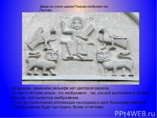 Давид на стенах церкви Покрова изображен как Пастырь На данном, каменном рельефе нет цветовой окраски, но нам отчётливо видно, что изображено , так, как всё выполнено в объёме. Рельеф –это выпуклое изображение. Если при выполнении аппликации наклады…