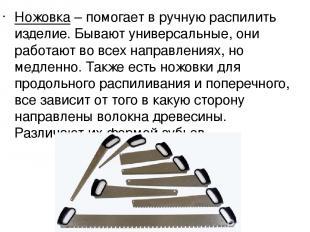 Ножовка– помогает в ручную распилить изделие. Бывают универсальные, они работаю