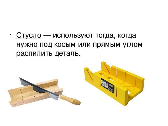 Стусло— используют тогда, когда нужно под косым или прямым углом распилить деталь.