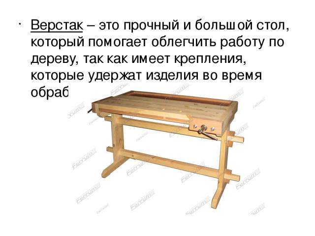 Верстак– это прочный и большой стол, который помогает облегчить работу по дереву, так как имеет крепления, которые удержат изделия во время обработки.