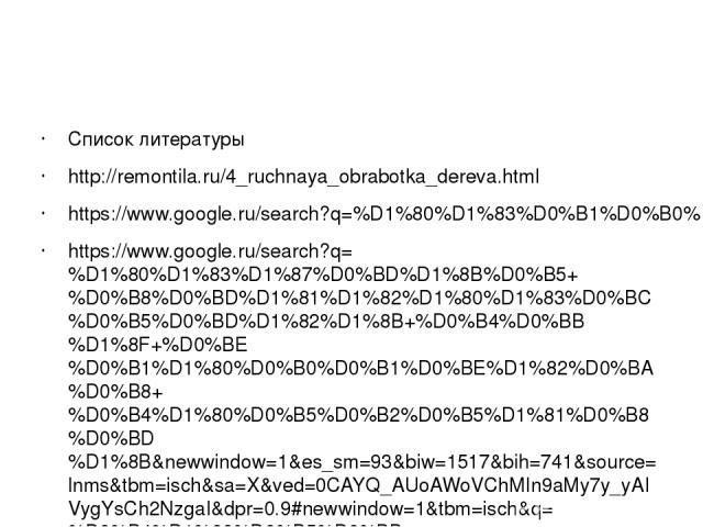 Список литературы http://remontila.ru/4_ruchnaya_obrabotka_dereva.html https://www.google.ru/search?q=%D1%80%D1%83%D0%B1%D0%B0%D0%BD%D0%BE%D0%BA&newwindow=1&es_sm=93&biw=1517&bih=692&source=lnms&tbm=isch&sa=X&ved=0CAcQ_AUoAWoVChMI7cmBj8G_yAIVRdksCh2…