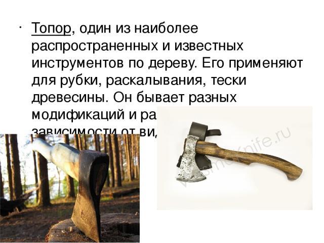 Топор, один из наиболее распространенных и известных инструментов по дереву. Его применяют для рубки, раскалывания, тески древесины. Он бывает разных модификаций и размеров, в зависимости от вида работы.