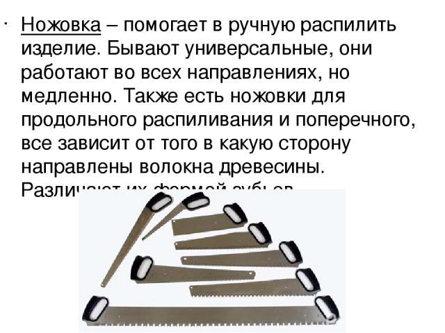Ножовка– помогает в ручную распилить изделие. Бывают универсальные, они работают во всех направлениях, но медленно. Также есть ножовки для продольного распиливания и поперечного, все зависит от того в какую сторону направлены волокна древесины. Раз…