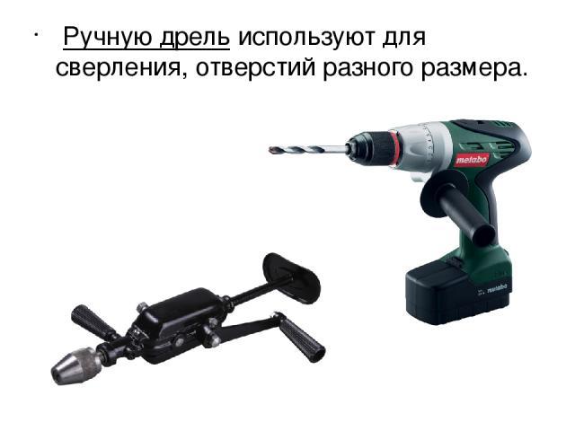Ручную дрельиспользуют для сверления, отверстий разного размера.