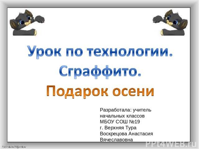Разработала: учитель начальных классов МБОУ СОШ №19 г. Верхняя Тура Воскрецова Анастасия Вячеславовна