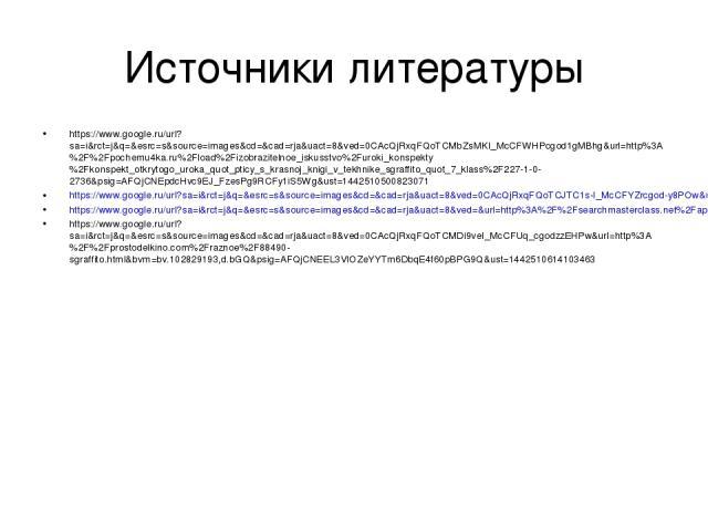 Источники литературы https://www.google.ru/url?sa=i&rct=j&q=&esrc=s&source=images&cd=&cad=rja&uact=8&ved=0CAcQjRxqFQoTCMbZsMKI_McCFWHPcgod1gMBhg&url=http%3A%2F%2Fpochemu4ka.ru%2Fload%2Fizobrazitelnoe_iskusstvo%2Furoki_konspekty%2Fkonspekt_otkrytogo_…
