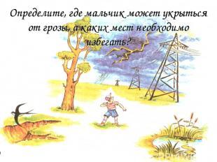 Определите, где мальчик может укрыться от грозы, а каких мест необходимо избегат