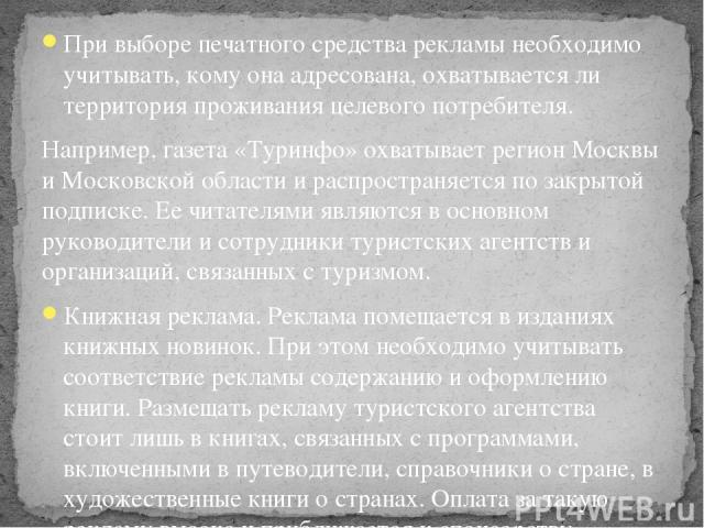 При выборе печатного средства рекламы необходимо учитывать, кому она адресована, охватывается ли территория проживания целевого потребителя. Например, газета «Туринфо» охватывает регион Москвы и Московской области и распространяется по закрытой подп…