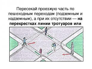 Пересекай проезжую часть по пешеходным переходам (подземным и надземным), а при