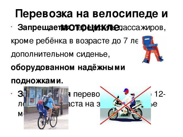 Перевозка на велосипеде и мотоцикле. Запрещается перевозить пассажиров, кроме ребёнка в возрасте до 7 лет на дополнительном сиденье, оборудованном надёжными подножками. Запрещается перевозить детей до 12-летнего возраста на заднем сиденье мотоцикла.
