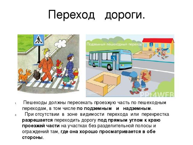 Пешеходы должны пересекать проезжую часть по пешеходным переходам, в том числе по подземным и надземным. При отсутствии в зоне видимости перехода или перекрестка разрешается переходить дорогу под прямым углом к краю проезжей части на участках без…