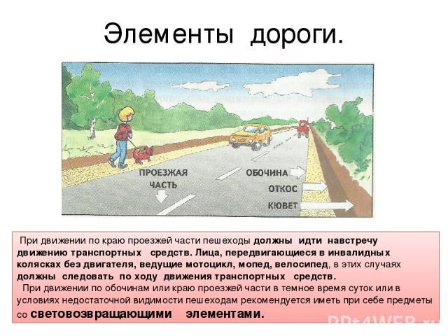 Элементы дороги. При движении по краюпроезжей части пешеходы должны идти навстречу движению транспортных средств. Лица, передвигающиеся в инвалидных колясках без двигателя, ведущие мотоцикл, мопед, велосипед, в этих случаях должны следовать по ход…