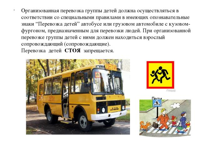 """Организованная перевозка группы детей должна осуществляться в соответствии со специальными правилами в имеющих опознавательные знаки """"Перевозка детей"""" автобусе или грузовом автомобиле с кузовом-фургоном, предназначенным для перевозки людей. При орга…"""
