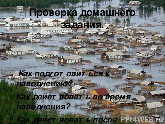 Проверка домашнего задания. Как подготовиться к наводнению? Как действовать во время наводнения? Как действовать после наводнения?