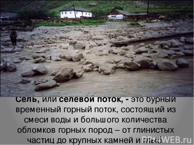 Сель, или селевой поток, - это бурный временный горный поток, состоящий из смеси воды и большого количества обломков горных пород – от глинистых частиц до крупных камней и глыб.