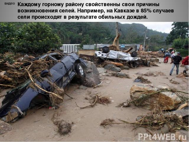 видео Каждому горному району свойственны свои причины возникновения селей. Например, на Кавказе в 85% случаев сели происходят в результате обильных дождей.