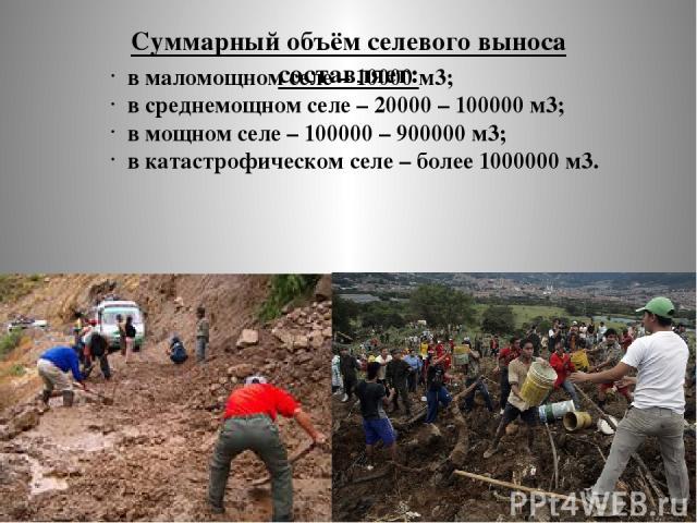 Суммарный объём селевого выноса составляет: в маломощном селе – 10000 м3; в среднемощном селе – 20000 – 100000 м3; в мощном селе – 100000 – 900000 м3; в катастрофическом селе – более 1000000 м3.