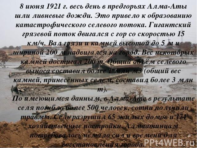 8 июня 1921 г. весь день в предгорьях Алма-Аты шли ливневые дожди. Это привело к образованию катастрофического селевого потока. Гигантский грязевой поток двигался с гор со скоростью 15 км/ч. Вал грязи и камней высотой до 5 м и шириной 200 м надвигал…