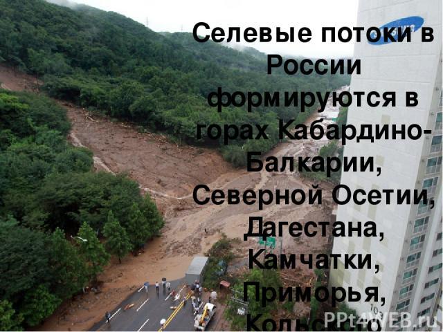 Селевые потоки в России формируются в горах Кабардино-Балкарии, Северной Осетии, Дагестана, Камчатки, Приморья, Кольского полуострова и Урала.