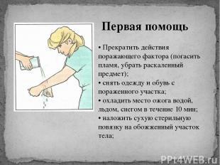 Первая помощь • Прекратить действия поражающего фактора (погасить пламя, убрать