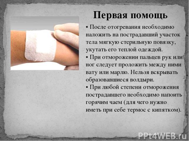 Первая помощь • После отогревания необходимо наложить на пострадавший участок тела мягкую стерильную повязку, укутать его теплой одеждой. • При отморожении пальцев рук или ног следует проложить между ними вату или марлю. Нельзя вскрывать образовавши…