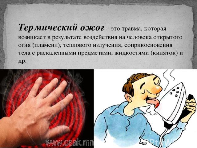 Термический ожог - это травма, которая возникает в результате воздействия на человека открытого огня (пламени), теплового излучения, соприкосновения тела с раскаленными предметами, жидкостями (кипяток) и др.