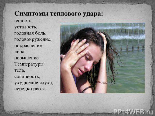 Симптомы теплового удара: вялость, усталость, головная боль, головокружение, покраснение лица, повышение Температуры тела, сонливость, ухудшение слуха, нередко рвота.