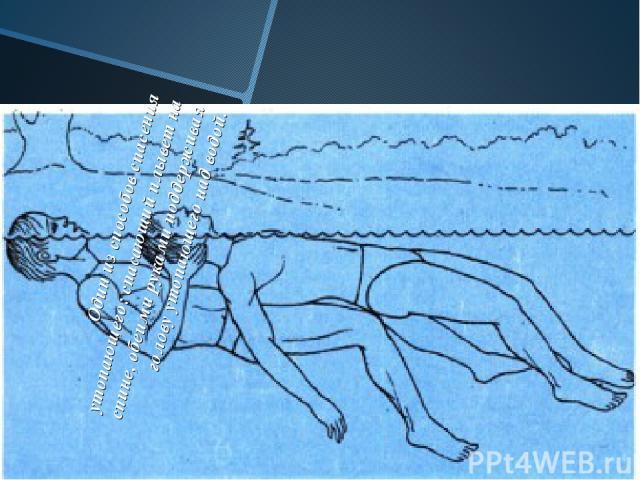 Один из способов спасения утопающего: спасающий плывет на спине, обеими руками поддерживая голову утопающего над водой.