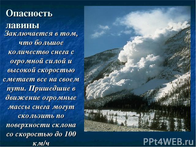 Опасность лавины Заключается в том, что большое количество снега с огромной силой и высокой скоростью сметает все на своем пути. Пришедшие в движение огромные массы снега могут скользить по поверхности склона со скоростью до 100 км/ч