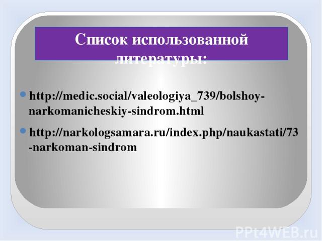 Список использованной литературы: http://medic.social/valeologiya_739/bolshoy-narkomanicheskiy-sindrom.html http://narkologsamara.ru/index.php/naukastati/73-narkoman-sindrom