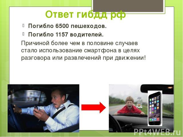 Ответ гибдд рф Погибло 6500 пешеходов. Погибло 1157 водителей. Причиной более чем в половине случаев стало использование смартфона в целях разговора или развлечений при движении!