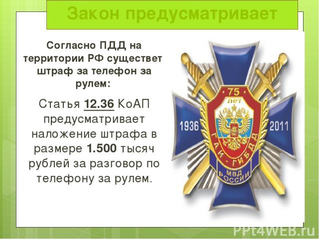 Закон предусматривает Согласно ПДД на территории РФ существет штраф за телефон за рулем: Статья 12.36 КоАП предусматривает наложение штрафа в размере 1.500 тысяч рублей за разговор по телефону за рулем.