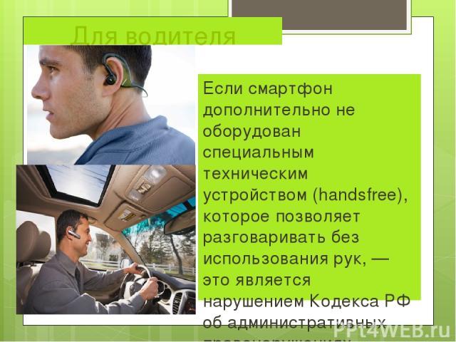 Для водителя Если смартфон дополнительно не оборудован специальным техническим устройством (handsfree), которое позволяет разговаривать без использования рук,— это является нарушением Кодекса РФ об административных правонарушениях.