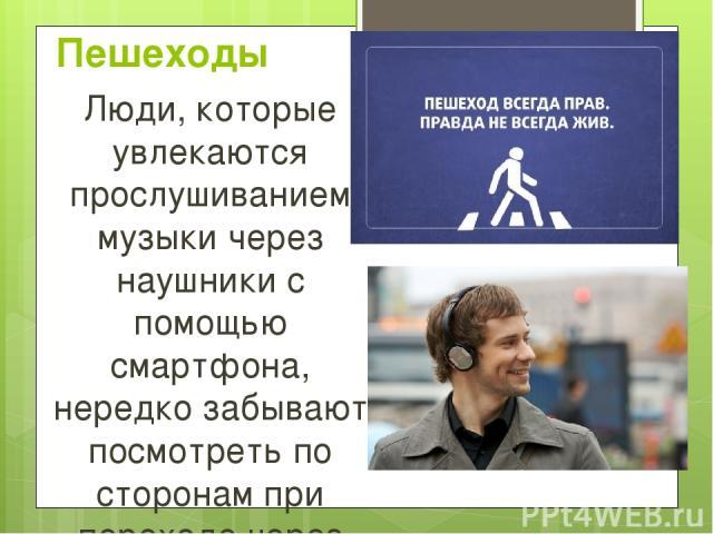Пешеходы Люди, которые увлекаются прослушиванием музыки через наушники с помощью смартфона, нередко забывают посмотреть по сторонам при переходе через автомобильное или железнодорожное полотно.