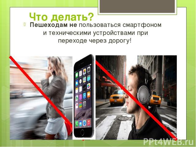 Что делать? Пешеходам не пользоваться смартфоном и техническими устройствами при переходе через дорогу!