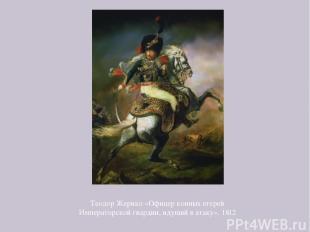 Теодор Жерико «Офицер конных егерей Императорской гвардии, идущий в атаку». 1812