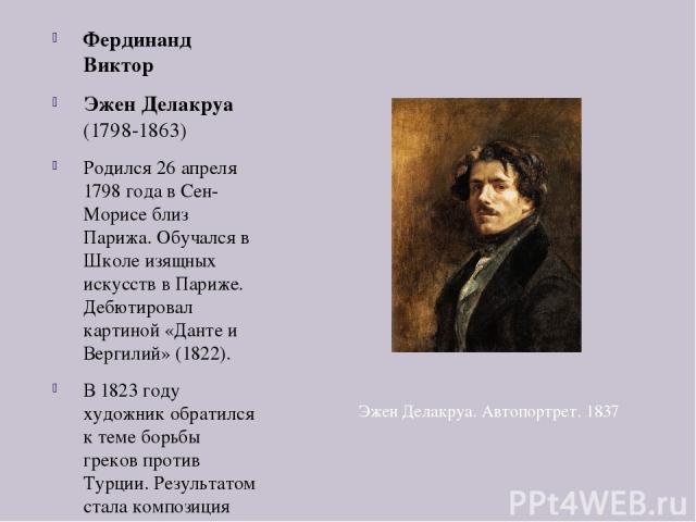 Фердинанд Виктор Эжен Делакруа (1798-1863) Родился 26 апреля 1798 года в Сен-Морисе близ Парижа. Обучался в Школе изящных искусств в Париже. Дебютировал картиной «Данте и Вергилий» (1822). В 1823 году художник обратился к теме борьбы греков против Т…